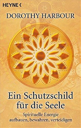 9783453701212: Ein Schutzschild für die Seele: Spirituelle Energie aufbauen, bewahren, verteidigen