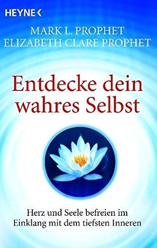 Entdecke dein wahres Selbst: Herz und Seele: Elizabeth Clare Prophet,
