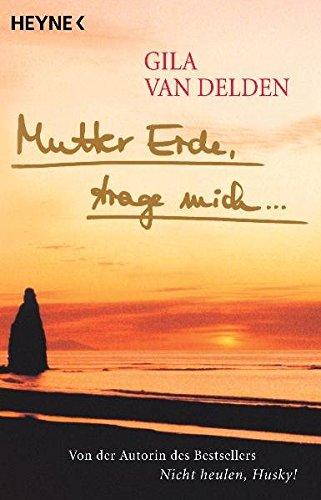 Mutter Erde, trage mich.: Gila van Delden