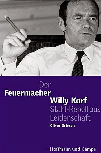 Der Feuermacher: Willy Korf, Stahl-Rebell aus Leidenschaft: Driesen, Oliver
