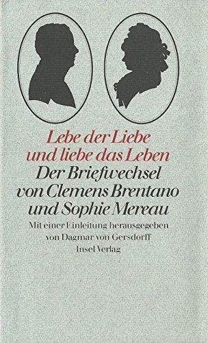Lebe der Liebe und liebe das Leben . Der Briefwechsel von Clemens Brentano und Sophie Mereau, hrsg....