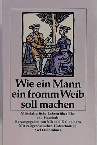 9783458324454: Wie ein Mann ein fromm Weib soll machen. Mittelalterliche Lehren über Ehe und Haushalt