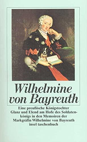 Wilhelmine von Bayreuth - Eine preußische Königstochter - Glanz und Elend am Hofe des Soldatenkönigs in den Memoiren der Markgräfin Wilhelmine von Bayreuth