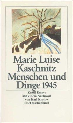 Menschen und Dinge 1945: Zwölf Essays (insel: Marie Luise Kaschnitz