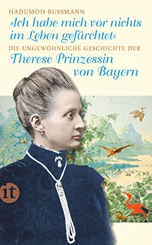 Ich habe mich vor nichts im Leben gefürchtet: Die ungewöhnliche Geschichte der Therese Prinzessin von Bayern 1850-1925 - Bußmann, Hadumod