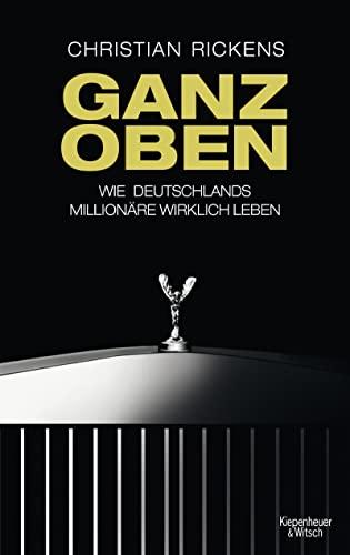Ganz oben : Wie Deutschlands Millionäre wirklich leben - Christian Rickens