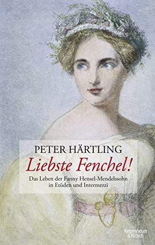 9783462043129: Liebste Fenchel!: Das Leben der Fanny Hensel-Mendelssohn in Etüden und Intermezzi