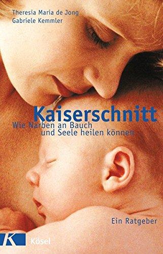 9783466344611: Kaiserschnitt - wie Narben an Bauch und Seele heilen können: Ein Ratgeber. Mit einem Vorwort von Ingeborg Stadelmann
