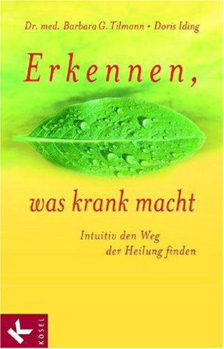 Erkennen, was krank macht. Intuitiv den Weg der Heilung finden.: Tilmann, Barbara G.; Iding, Doris