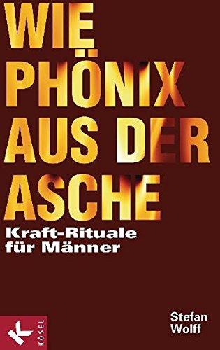 Wie Phönix aus der Asche: Kraft-Rituale für Männer - Wolff, Stefan