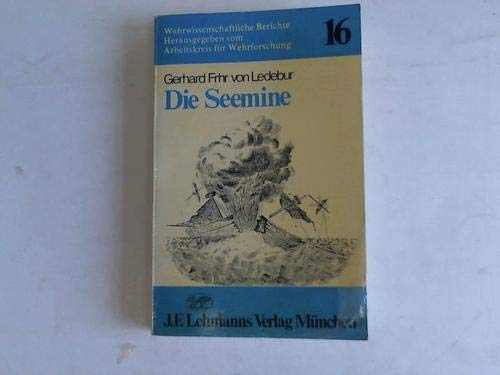 9783469003065: Die Seemine: Geschichtliche Darstellung der Entwicklung der Seeminen und der Minenabwehr unter Einbeziehung der Minenabwehrfahrzeuge mit Beispielen ... Berichte ; Bd. 16) (German Edition)