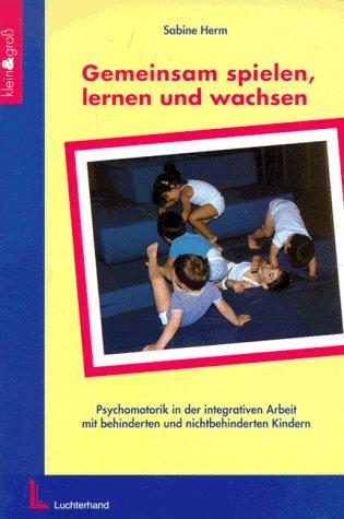 9783472028659: Gemeinsam spielen, lernen und wachsen: Psychomotorik in der integrativen Arbeit mit behinderten und nichtbehinderten Kindern