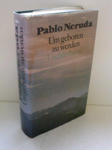 Um geboren zu werden. Prosaschriften.: Neruda, Pablo::