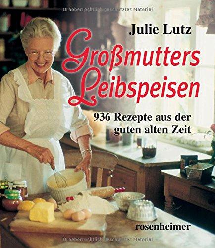 Großmutters Leibspeisen - 936 Rezepte aus der: Julie Lutz