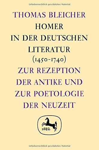 Homer in der Deutschen Literatur (1450 - 1740): Zur Rezeption der Antike und zur Poetologie der ...