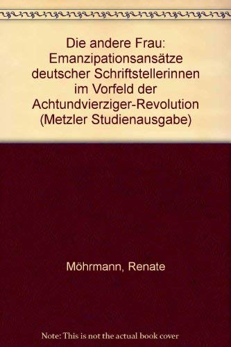 Die andere Frau: Emanzipationsansatze dt. Schriftstellerinnen im Vorfeld d. Achtundvierziger-Revolution (Metzler-Studienausgabe) (German Edition) - Mohrmann, Renate