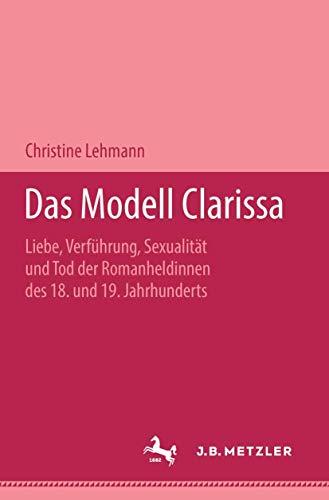 DAS MODELL CLARISSA Liebe, Verfuehrung, Sexualitaet und Tod der Romanheldinnen des 18. und 19. ...