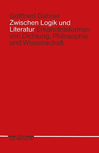 9783476007933: Zwischen Logik und Literatur: Erkenntnisformen von Dichtung, Philosophie und Wissenschaft