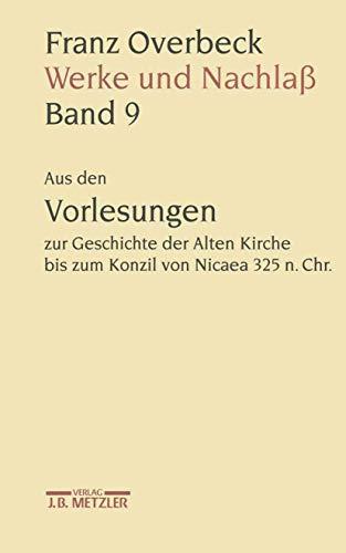 9783476009715: Franz Overbeck Werke Und Nachlaß: Aus Den Vorlesungen Zur Geschichte Der Alten Kirche Bis Zum Konzil Von Nicaea 325 N. Chr.