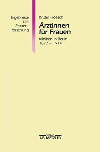9783476013477: Ärztinnen für Frauen: Kliniken in Berlin 1877-1914. Ergebnisse der Frauenforschung, Band 39 (German Edition)