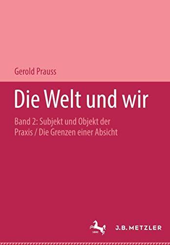 9783476017437: Die Welt und wir: Band II: Subjekt und Objekt der Praxis. Teil 2: Die Grenzen einer Absicht. mit Wegweiser zum Gesamtwerk - Materialien und Register: Bd. II/2
