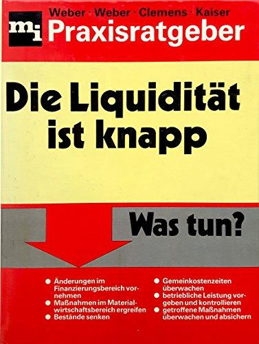 Die Liquidität ist knapp. Was tun? Praxisratgeber: Weber, Rolf; Weber Rainer; Clemens, Jochen;...