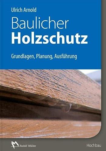 Baulicher Holzschutz : Grundlagen, Planung, Ausführung - Ulrich Arnold