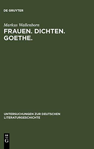 Frauen. Dichten. Goethe.: Die produktive Goethe-Rezeption bei Charlotte von Stein, Marianne von Willemer und Bettina von Arnim (Untersuchungen zur deutschen Literaturgeschichte, Band 129)
