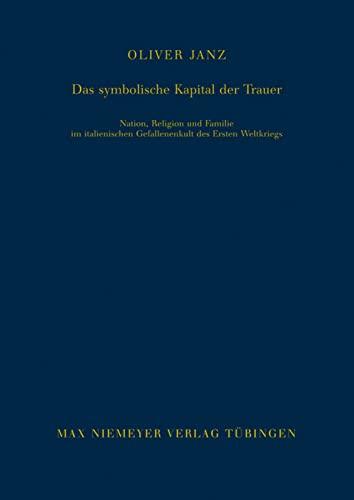 Das symbolische Kapital der Trauer: Nation, Religion und Familie im italienischen Gefallenenkult ...