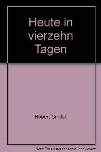 Heute in vierzehn Tagen : Roman: Crottet, Robert