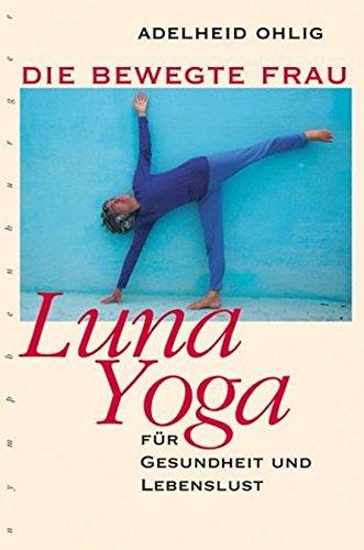 Die bewegte Frau. Luna-Yoga f?r Gesundheit und: Adelheid Ohlig