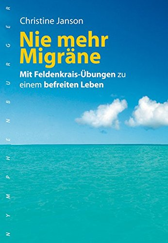 Nie mehr Migräne: Mit Feldenkreis-Übungen zu einem befreiten Leben: Janson, Christine