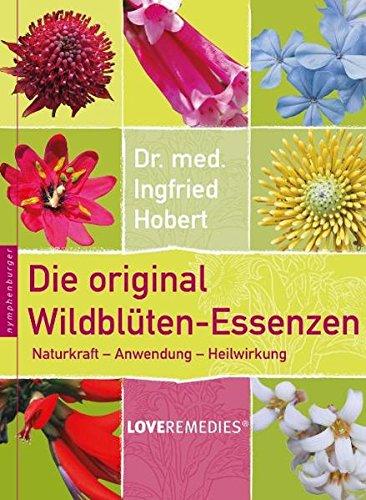 Die original Wildblüten-Essenzen: Naturkraft - Anwendung - Heilwirkung - Love Remedies