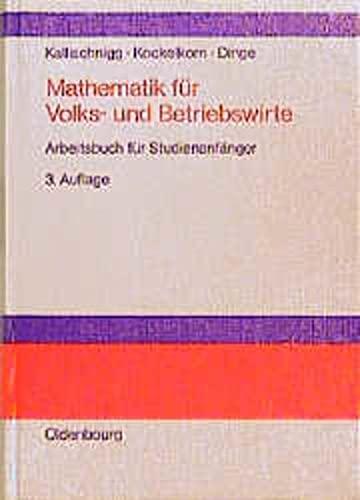 Mathematik für Volks- und Betriebswirte: Arbeitsbuch für: Gerd Kallischnigg, Ulrich