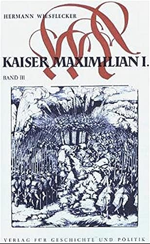 Kaiser Maximilian I. Das Reich, Österreich und Europa an der Wende zur Neuzeit. Band III: Auf ...