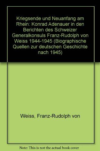 9783486531718: Kriegsende und Neuanfang am Rhein: Konrad Adenauer in den Berichten des Schweizer Generalkonsuls Franz-Rudolph von Weiss 1944-1945 (Biographische Quellen zur deutschen Geschichte nach 1945)