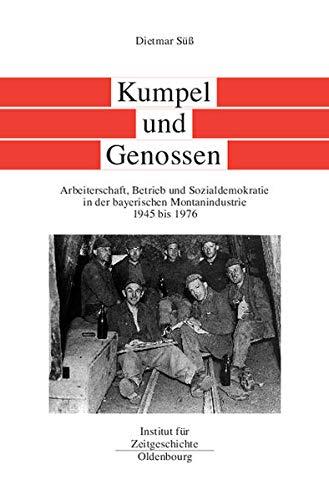 9783486565973: Kumpel Und Genossen: Arbeiterschaft, Betrieb Und Sozialdemokratie in Der Bayerischen Montanindustrie 1945 Bis 1976
