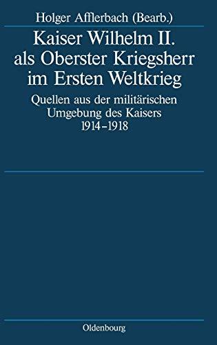 9783486575811: Kaiser Wilhelm II. als Oberster Kriegsherr im Ersten Weltkrieg: Quellen aus der militärischen Umgebung des Kaisers 1914-1918 (Deutsche Geschichtsquellen Des 19. Und 20. Jahrhunderts)