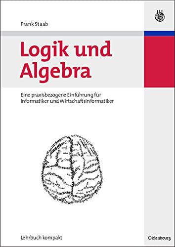 9783486583700: Logik und Algebra: Eine praxisbezogene Einführung für Informatiker und Wirtschaftsinformatiker