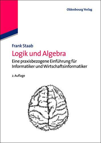 9783486716979: Logik und Algebra: Eine praxisbezogene Einführung für Informatiker und Wirtschaftsinformatiker (Wirtschaftsinformatik Kompakt)
