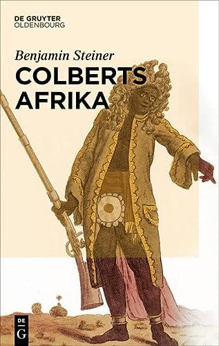 9783486765052: Colberts Afrika: Eine Wissens- Und Begegnungsgeschichte in Afrika Im Zeitalter Ludwigs XIV.