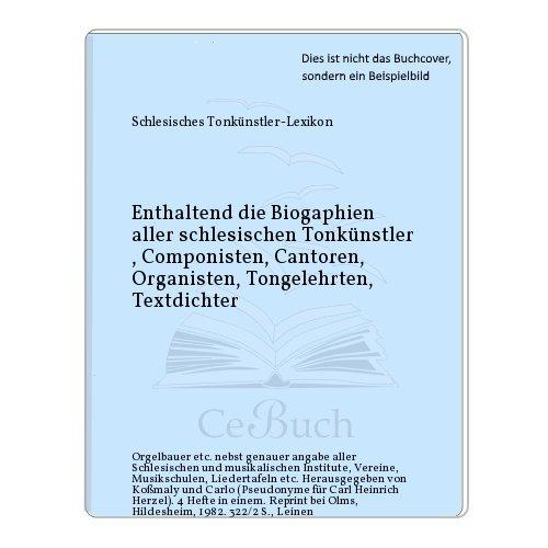 Enthaltend die Biogaphien aller schlesischen Tonkünstler , Componisten, Cantoren, Organisten, ...