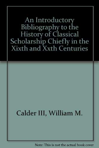 AN INTRODUCTORY BIBLIOGRAPHY TO THE HISTORY OF CLASSICAL SCHOLARSHIP CHIEFLY IN THE XIXTH AND XXT...