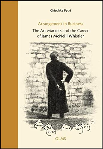 Arrangement in Business: The Art Markets and the Career of James McNeill Whistler: Grischka Petri