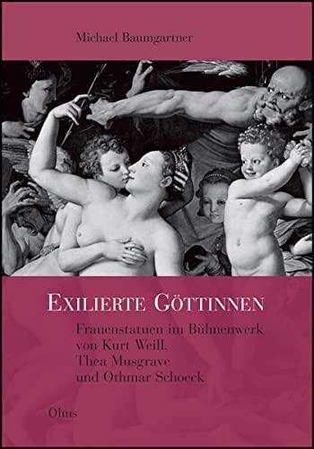 Exilierte Gottinnen : Frauenstatuen Im Buhnenwerk Von Kurt Weill, Thea Musgrave Und Othmar Schoeck:...