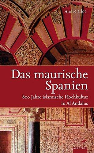 Das maurische Spanien: 800 Jahre islamische Hochkultur: Clot, Andre