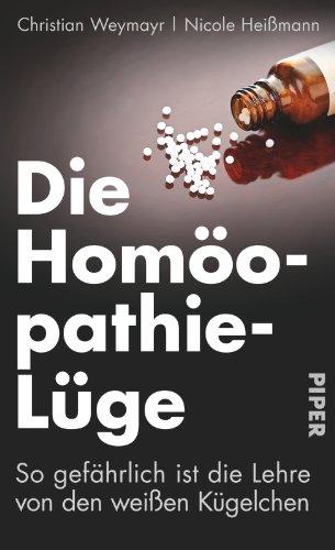Die Homöopathie-Lüge: So gefährlich ist die Lehre von den weißen Kügelchen - Weymayr, Christian; Heißmann, Nicole