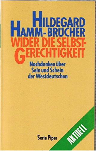Wider die Selbstgerechtigkeit : Nachdenken über Sein und Schein der Westdeutschen. Piper ; Bd. 845 : Aktuell - Hamm-Brücher, Hildegard