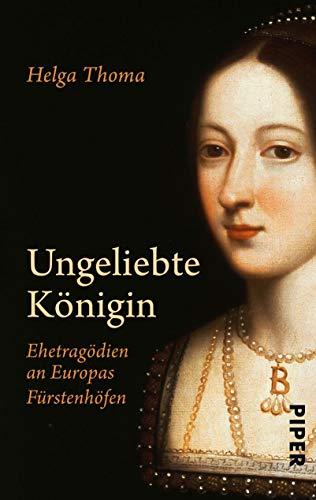 Ungeliebte Königin: Ehetragödien An Europas Fürstenhöfen - Thoma, Helga; Thoma, Helga