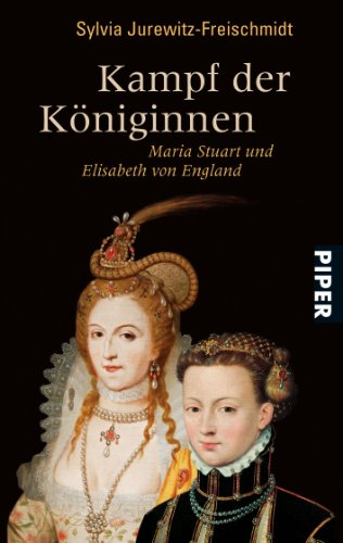 Kampf der Königinnen : Maria Stuart und Elisabeth von England. Sylvia Jurewitz-Freischmidt / Piper ; 6462 - Jurewitz-Freischmidt, Sylvia (Verfasser).